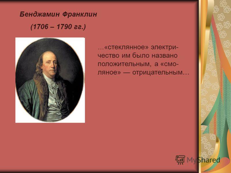 Бенджамин Франклин (1706 – 1790 гг.) …« стеклянное» электри- чество им было названо положительным, а «смо- ляное» отрицательным…