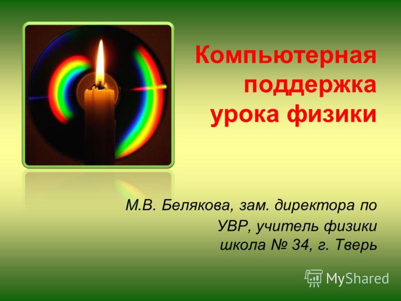 Компьютерная поддержка урока физики М.В. Белякова, зам. директора по УВР, учитель физики школа 34, г. Тверь