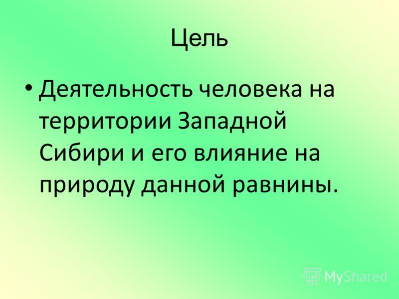 Цель Деятельность человека на территории Западной Сибири и его влияние на природу данной равнины.