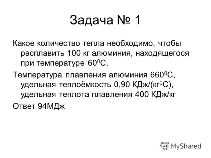 Задача 1 Какое количество тепла необходимо, чтобы расплавить 100 кг алюминия, находящегося при температуре 60 0 С. Температура плавления алюминия 660 0 С, удельная теплоёмкость 0,90 КДж/(кг 0 С), удельная теплота плавления 400 КДж/кг Ответ 94МДж
