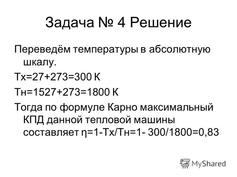 Задача 4 Решение Переведём температуры в абсолютную шкалу. Тх=27+273=300 К Tн=1527+273=1800 К Тогда по формуле Карно максимальный КПД данной тепловой машины составляет η=1-Tх/Tн=1- 300/1800=0,83
