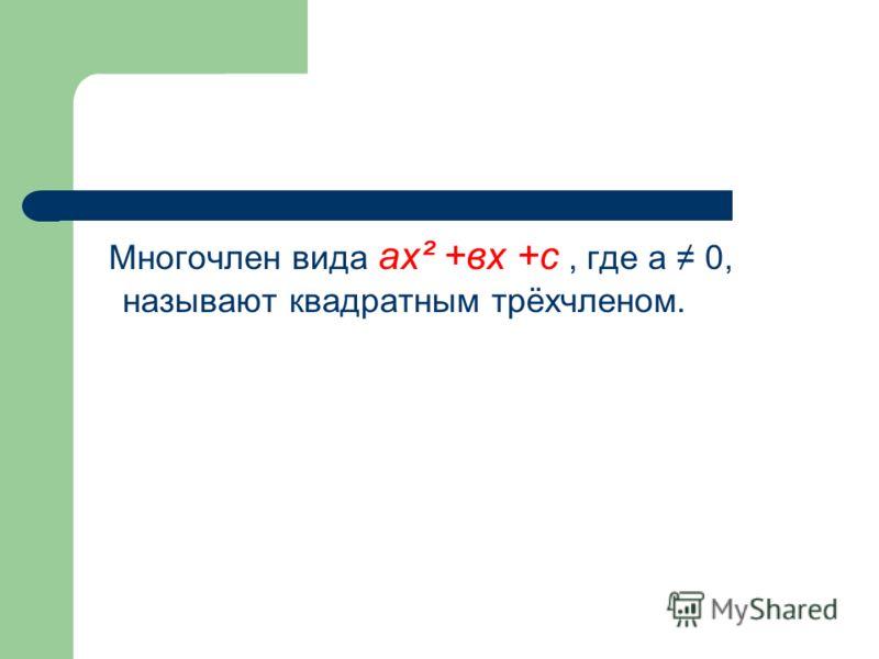 Многочлен вида ах² +вх +с, где а 0, называют квадратным трёхчленом.