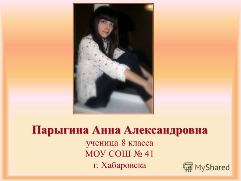 Парыгина Анна Александровна Парыгина Анна Александровна ученица 8 класса МОУ СОШ 41 г. Хабаровска