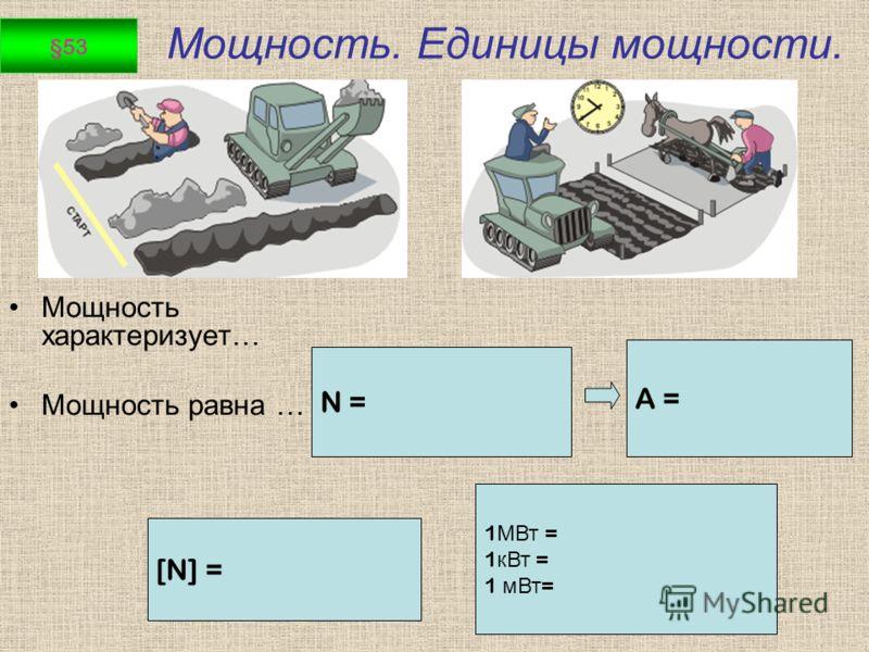 Мощность. Единицы мощности. Мощность характеризует… Мощность равна … N = [N] = A = 1 МВт = 1 кВт = 1 мВт = §53