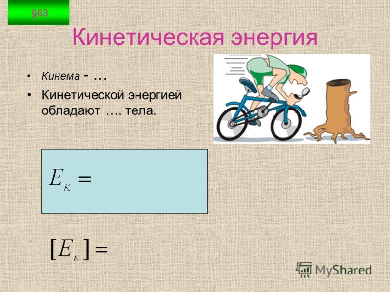 Кинетическая энергия Кинема - … Кинетической энергией обладают …. тела. §63