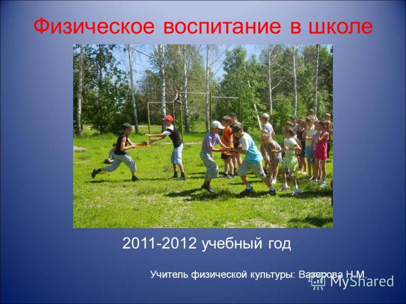 Физическое воспитание в школе 2011-2012 учебный год Учитель физической культуры: Вазерова Н.М.