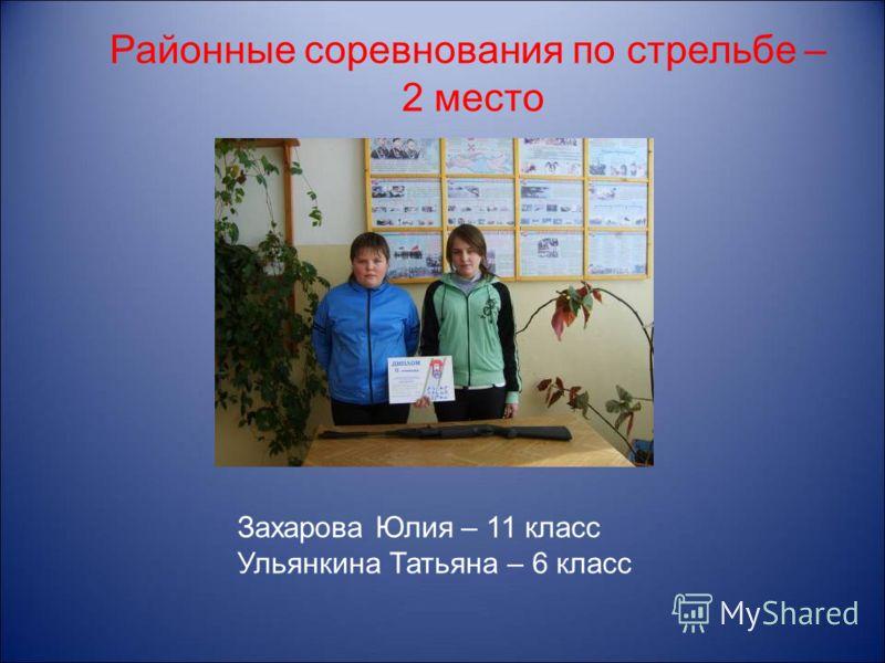Районные соревнования по стрельбе – 2 место Захарова Юлия – 11 класс Ульянкина Татьяна – 6 класс