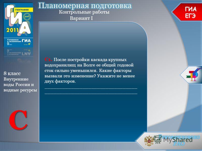 ГИА ЕГЭ Контрольные работы Вариант I 8 класс Внутренние воды России и водные ресурсы C С1. После постройки каскада крупных водохранилищ на Волге ее общий годовой сток сильно уменьшился. Какие факторы вызвали это изменение? Укажите не менее двух факто