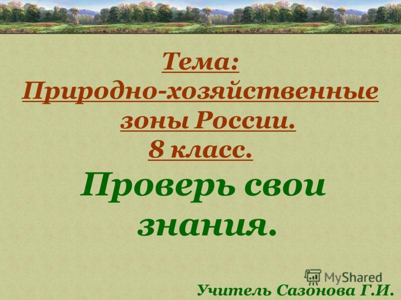 Тема: Природно-хозяйственные зоны России. 8 класс. Проверь свои знания. Учитель Сазонова Г.И.