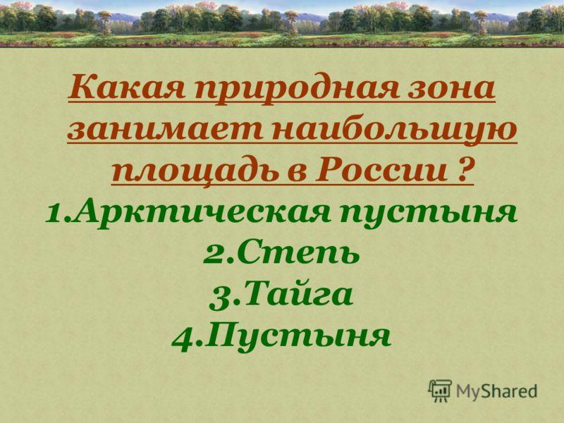 Какая природная зона занимает наибольшую площадь в России ? 1.Арктическая пустыня 2.Степь 3.Тайга 4.Пустыня