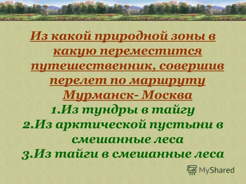 Из какой природной зоны в какую переместится путешественник, совершив перелет по маршруту Мурманск- Москва 1.Из тундры в тайгу 2.Из арктической пустыни в смешанные леса 3.Из тайги в смешанные леса