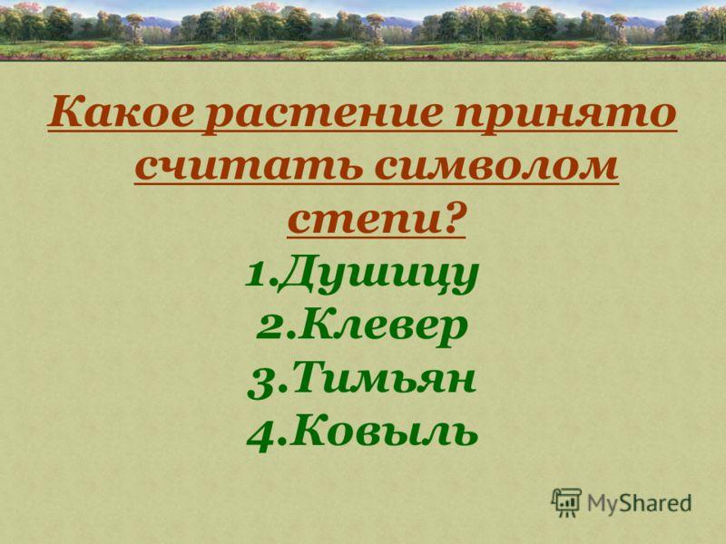 Какое растение принято считать символом степи? 1.Душицу 2.Клевер 3.Тимьян 4.Ковыль