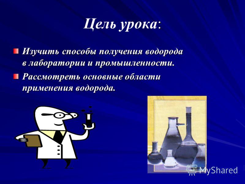 : Цель урока: Изучить способы получения водорода в лаборатории и промышленности. Рассмотреть основные области применения водорода.