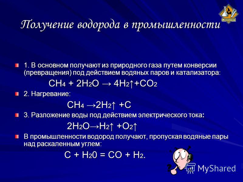 Получение водорода в промышленности 1. В основном получают из природного газа путем конверсии (превращения) под действием водяных паров и катализатора : СН 4 + 2Н 2 О 4Н 2 +СО 2 СН 4 + 2Н 2 О 4Н 2 +СО 2 2. Нагревание: CH 4 2H 2 +C CH 4 2H 2 +C 3. Раз