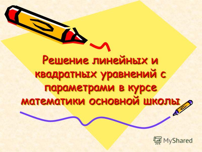 Решение линейных и квадратных уравнений с параметрами в курсе математики основной школы