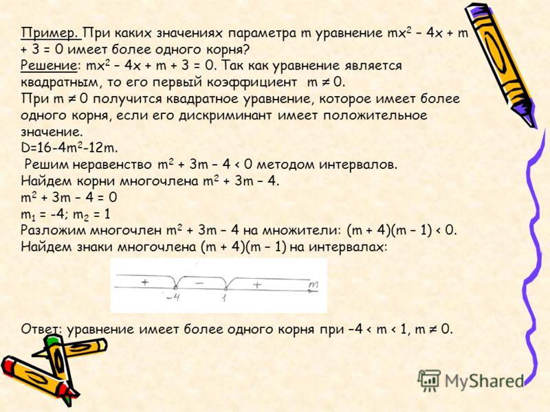 Пример. При каких значениях параметра m уравнение mx 2 – 4x + m + 3 = 0 имеет более одного корня? Решение: mx 2 – 4x + m + 3 = 0. Так как уравнение является квадратным, то его первый коэффициент m 0. При m 0 получится квадратное уравнение, которое им