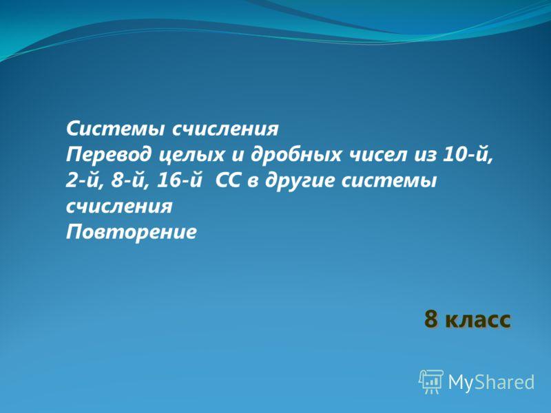 8 класс Системы счисления Перевод целых и дробных чисел из 10-й, 2-й, 8-й, 16-й СС в другие системы счисления Повторение
