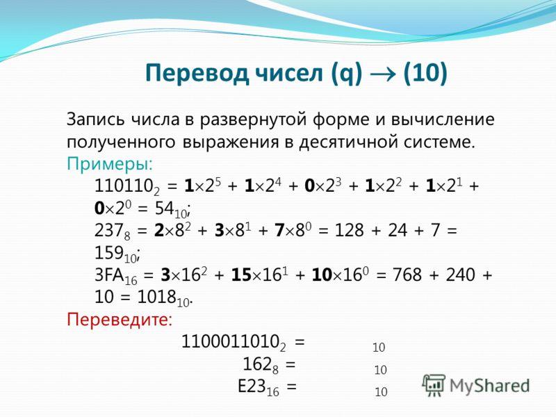Запись числа в развернутой форме и вычисление полученного выражения в десятичной системе. Примеры: 110110 2 = 1 2 5 + 1 2 4 + 0 2 3 + 1 2 2 + 1 2 1 + 0 2 0 = 54 10 ; 237 8 = 2 8 2 + 3 8 1 + 7 8 0 = 128 + 24 + 7 = 159 10 ; 3FA 16 = 3 16 2 + 15 16 1 +