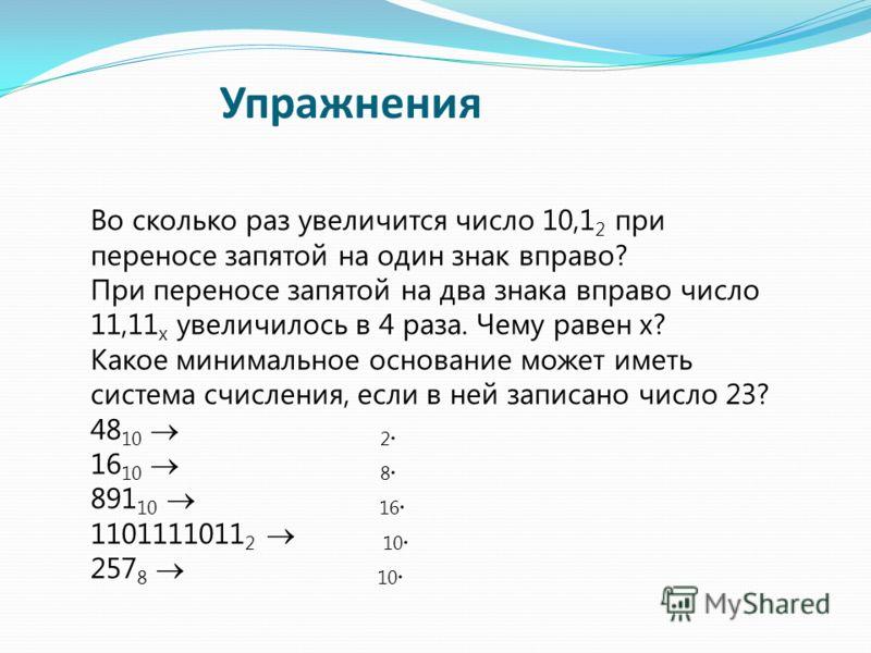 Во сколько раз увеличится число 10,1 2 при переносе запятой на один знак вправо? При переносе запятой на два знака вправо число 11,11 x увеличилось в 4 раза. Чему равен x? Какое минимальное основание может иметь система счисления, если в ней записано