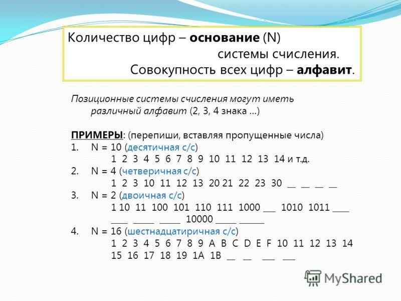 Количество цифр – основание (N) системы счисления. Совокупность всех цифр – алфавит. Позиционные системы счисления могут иметь различный алфавит (2, 3, 4 знака …) ПРИМЕРЫ: (перепиши, вставляя пропущенные числа) 1.N = 10 (десятичная с/с) 1 2 3 4 5 6 7