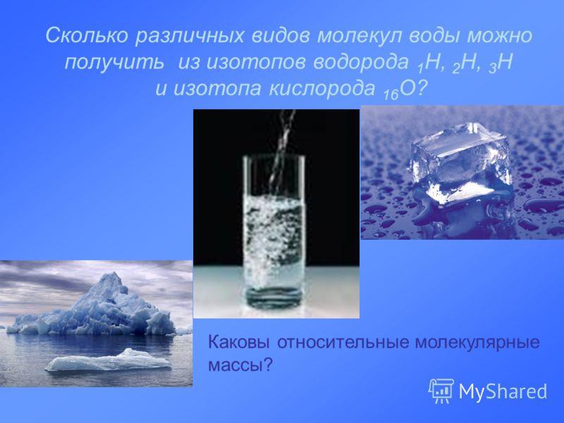 Сколько различных видов молекул воды можно получить из изотопов водорода 1 Н, 2 Н, 3 Н и изотопа кислорода 16 О? Каковы относительные молекулярные массы?
