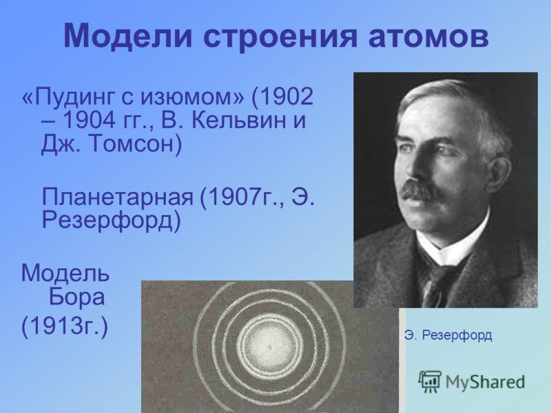Модели строения атомов «Пудинг с изюмом» (1902 – 1904 гг., В. Кельвин и Дж. Томсон) Планетарная (1907г., Э. Резерфорд) Модель Бора (1913г.) Э. Резерфорд