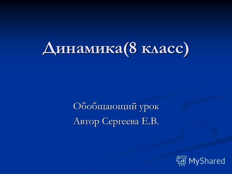 Динамика(8 класс) Обобщающий урок Автор Сергеева Е.В.
