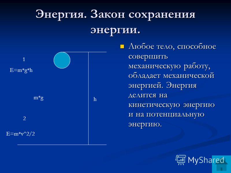 Энергия. Закон сохранения энергии. Любое тело, способное совершить механическую работу, обладает механической энергией. Энергия делится на кинетическую энергию и на потенциальную энергию. h 1 2 E=m*g*h E=m*v^2/2 m*g