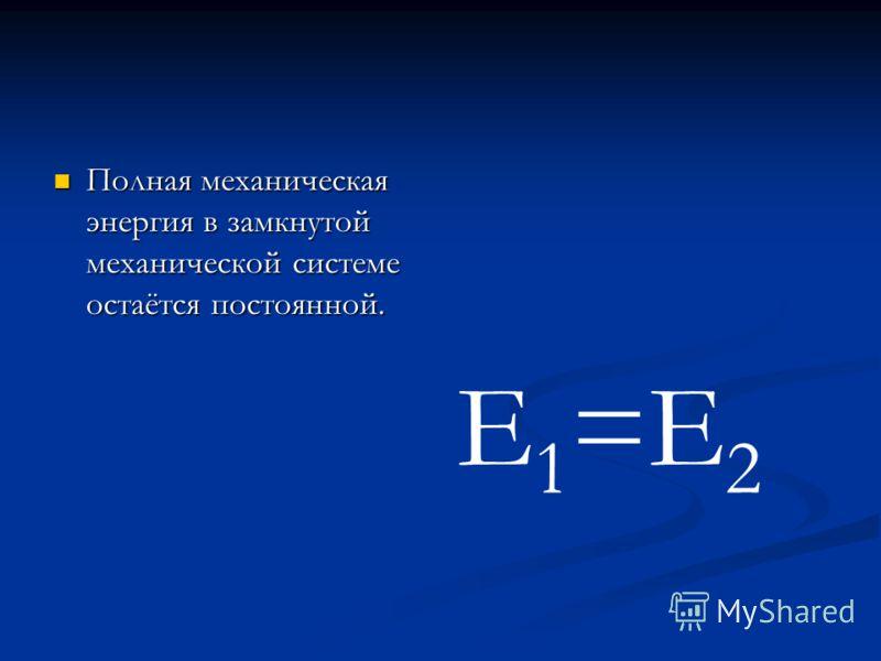 Полная механическая энергия в замкнутой механической системе остаётся постоянной. Полная механическая энергия в замкнутой механической системе остаётся постоянной. E 1 =E 2
