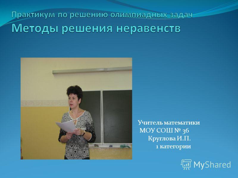 Учитель математики МОУ СОШ 36 Круглова И.П. 1 категории