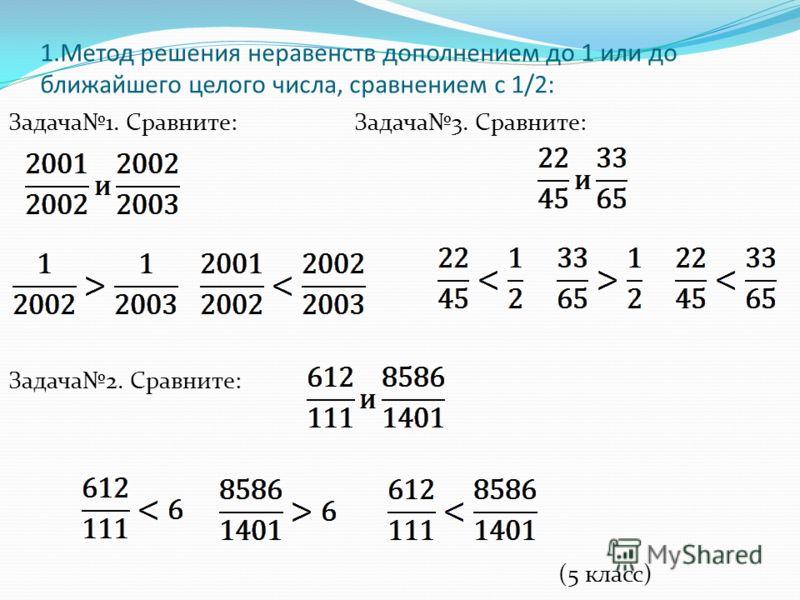 1.Метод решения неравенств дополнением до 1 или до ближайшего целого числа, сравнением с 1/2: Задача1. Сравните: Задача3. Сравните: Задача2. Сравните: (5 класс)