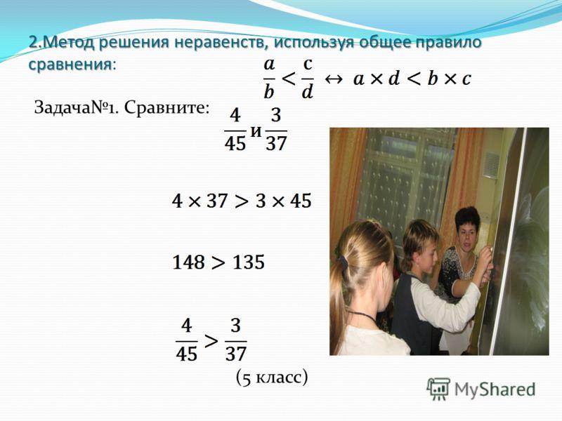 2.Метод решения неравенств, используя общее правило сравнения 2.Метод решения неравенств, используя общее правило сравнения: Задача1. Сравните: (5 класс)
