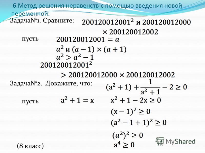 6.Метод решения неравенств с помощью введения новой переменной: Задача1. Сравните: пусть Задача2. Докажите, что: пусть (8 класс)