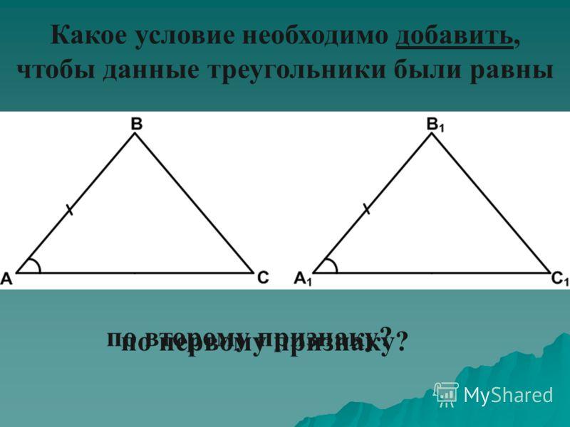 Какое условие необходимо добавить, чтобы данные треугольники были равны по первому признаку? по второму признаку?