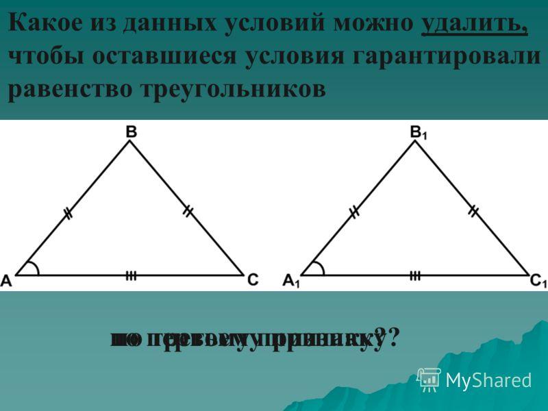 Какое из данных условий можно удалить, чтобы оставшиеся условия гарантировали равенство треугольников по первому признаку?по третьему признаку?