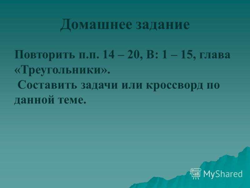 Домашнее задание Повторить п.п. 14 – 20, В: 1 – 15, глава «Треугольники». Составить задачи или кроссворд по данной теме.