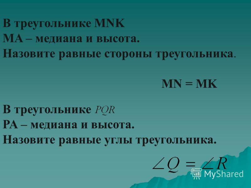 В треугольнике MNK MA – медиана и высота. Назовите равные стороны треугольника. MN = MK В треугольнике PA – медиана и высота. Назовите равные углы треугольника.