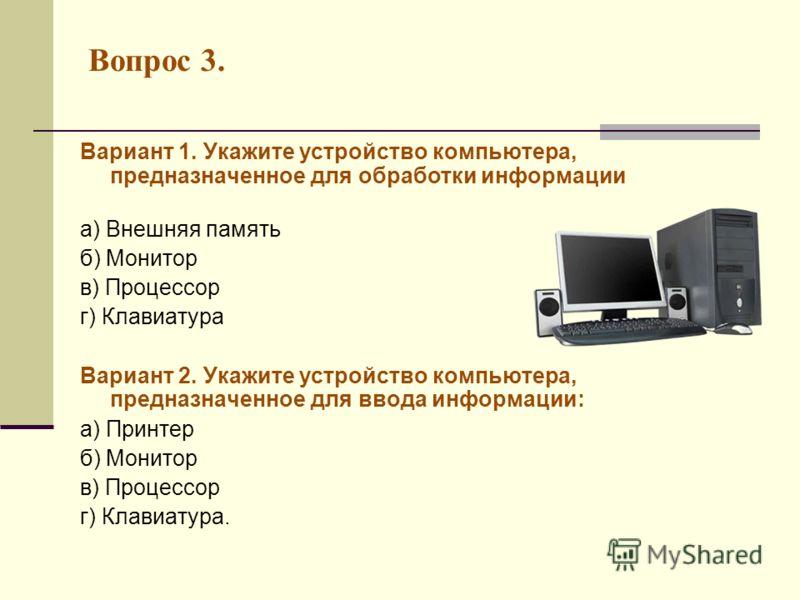Вопрос 3. Вариант 1. Укажите устройство компьютера, предназначенное для обработки информации а) Внешняя память б) Монитор в) Процессор г) Клавиатура Вариант 2. Укажите устройство компьютера, предназначенное для ввода информации: а) Принтер б) Монитор