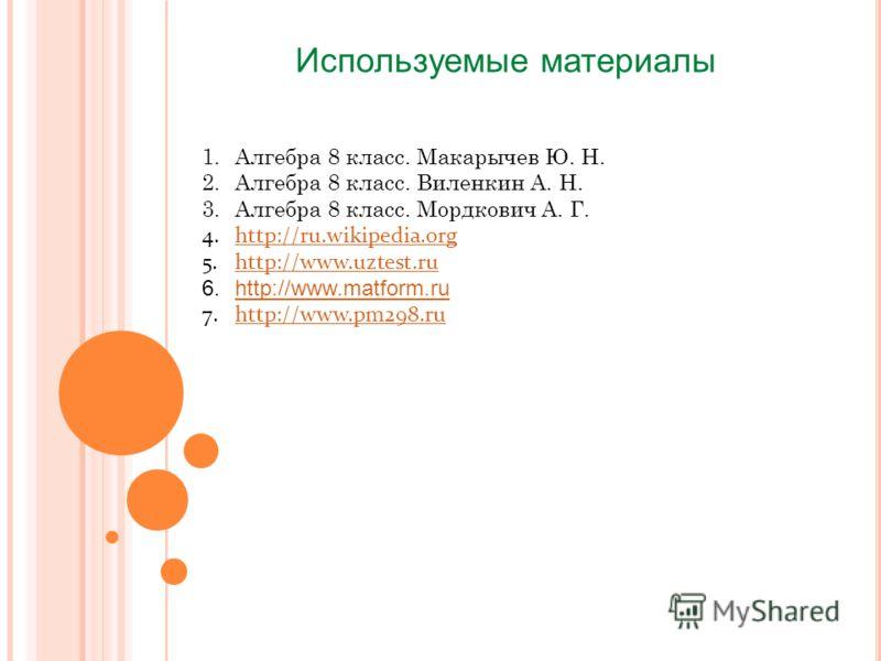 Используемые материалы 1.Алгебра 8 класс. Макарычев Ю. Н. 2.Алгебра 8 класс. Виленкин А. Н. 3.Алгебра 8 класс. Мордкович А. Г. 4.http://ru.wikipedia.orghttp://ru.wikipedia.org 5.http://www.uztest.ruhttp://www.uztest.ru 6.http://www.matform.ruhttp://w