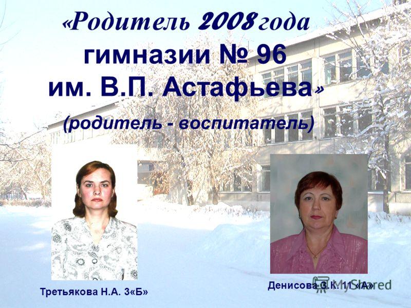 « Родитель 2008 года гимназии 96 им. В.П. Астафьева » (родитель - воспитатель) Третьякова Н.А. 3«Б» Денисова З.К. 11 «А»