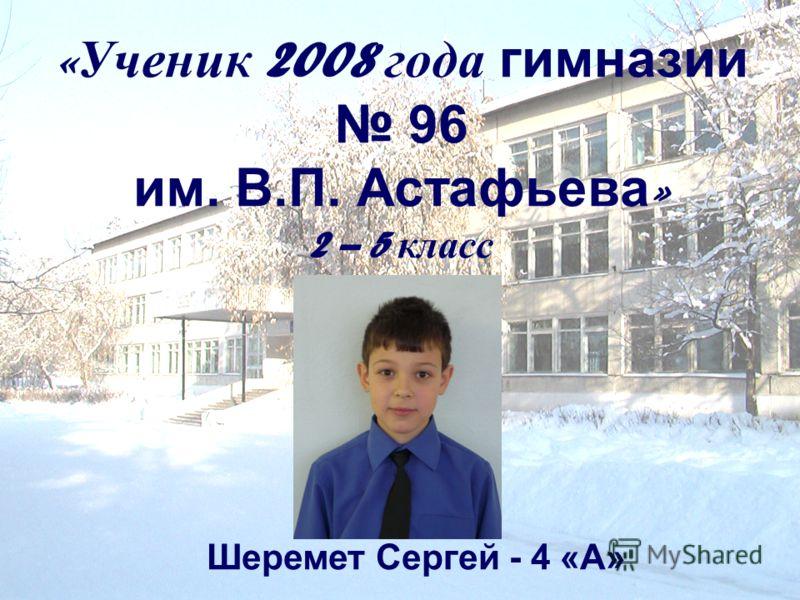 « Ученик 2008 года гимназии 96 им. В.П. Астафьева » 2 – 5 класс Шеремет Сергей - 4 «А»