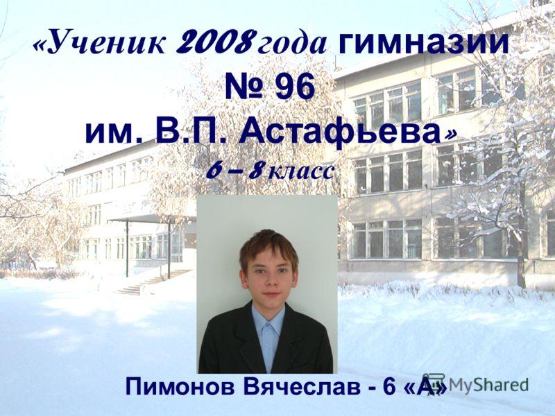 « Ученик 2008 года гимназии 96 им. В.П. Астафьева » 6 – 8 класс Пимонов Вячеслав - 6 «А»