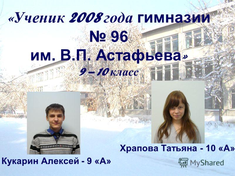 « Ученик 2008 года гимназии 96 им. В.П. Астафьева » 9 – 10 класс Кукарин Алексей - 9 «А» Храпова Татьяна - 10 «А»