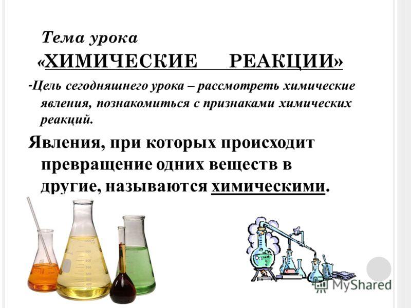 Тема урока « ХИМИЧЕСКИЕ РЕАКЦИИ» - Цель сегодняшнего урока – рассмотреть химические явления, познакомиться с признаками химических реакций. Явления, при которых происходит превращение одних веществ в другие, называются химическими.