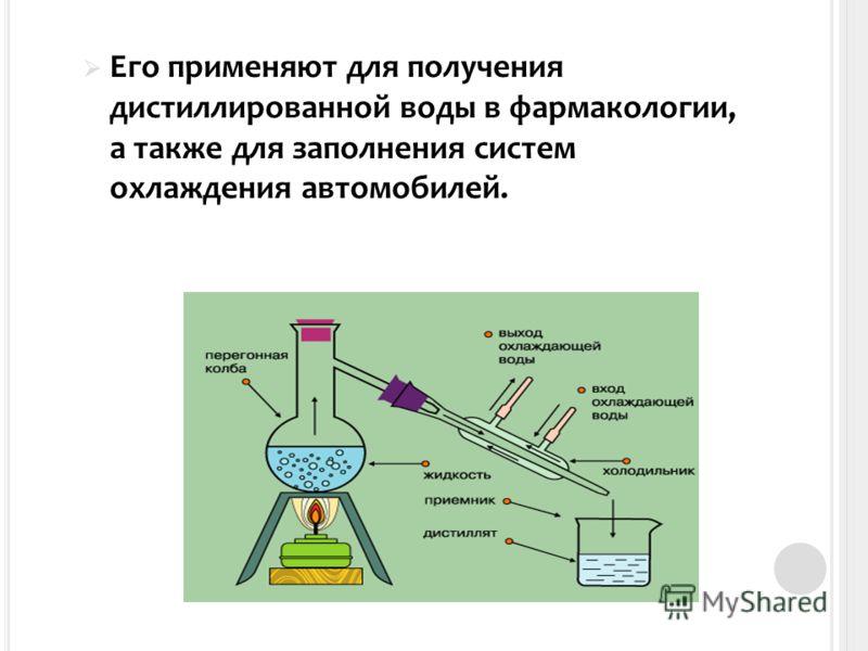 Его применяют для получения дистиллированной воды в фармакологии, а также для заполнения систем охлаждения автомобилей.