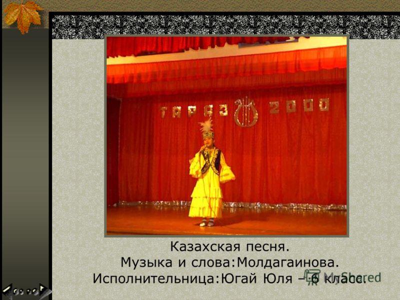 Казахская песня. Музыка и слова:Молдагаинова. Исполнительница:Югай Юля – 6 класс.