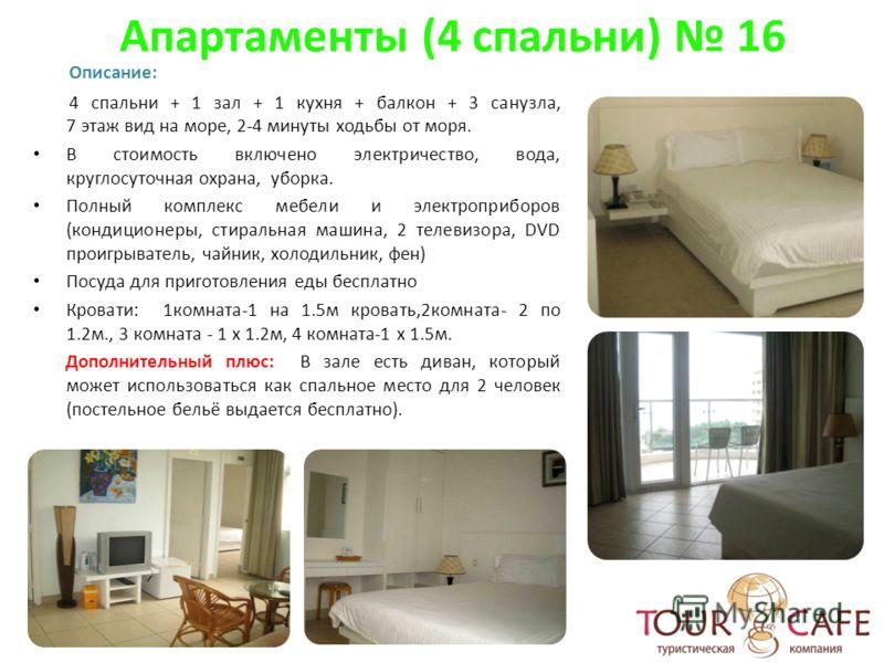 Апартаменты (4 спальни) 16 Описание: 4 спальни + 1 зал + 1 кухня + балкон + 3 санузла, 7 этаж вид на море, 2-4 минуты ходьбы от моря. В стоимость включено электричество, вода, круглосуточная охрана, уборка. Полный комплекс мебели и электроприборов (к