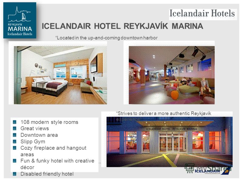 ICELANDAIR HOTEL REYKJAVÍK MARINA Strives to deliver a more authentic Reykjavik experience Located in the up-and-coming downtown harbor district 108 modern style rooms Great views Downtown area Slipp Gym Cozy fireplace and hangout areas Fun & funky h