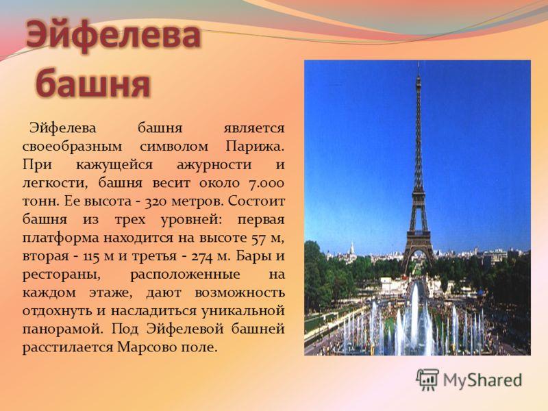 Эйфелева башня является своеобразным символом Парижа. При кажущейся ажурности и легкости, башня весит около 7.000 тонн. Ее высота - 320 метров. Состоит башня из трех уровней: первая платформа находится на высоте 57 м, вторая - 115 м и третья - 274 м.