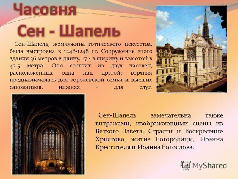 Сен-Шапель, жемчужина готического искусства, была выстроена в 1246-1248 гг. Сооружение этого здания 36 метров в длину, 17 - в ширину и высотой в 42.5 метра. Оно состоит из двух часовен, расположенных одна над другой: верхняя предназначалась для корол